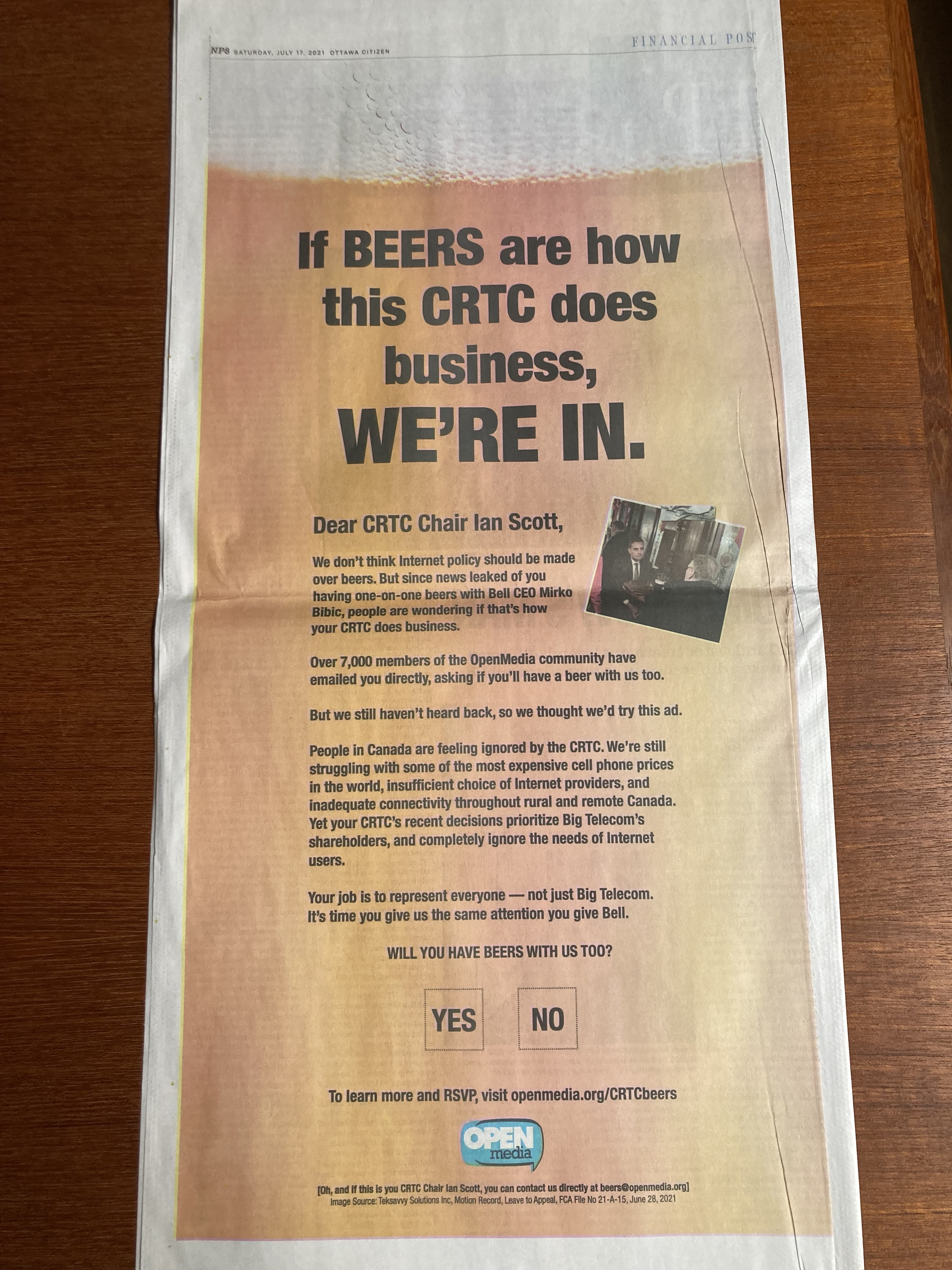 A photo of a full-page ad in the Ottawa Citizen that reads the following: IF BEERS ARE HOW THIS CRTC DOES BUSINESS, WE'RE IN. Dear CRTC Chair Ian Scott, We don't think internet policy should be made over beers. But since news leaked of you having one-on-one beers with Bell CEO Mirko Bibic, people are wondering if that's how your CRTC does business. Over 7,000 members of the OpenMedia community have emailed you directly, asking if you'll have a beer with us too. But we still haven't heard back, so we thought we'd try this ad. People in Canada are feeling ignored by the CRTC. We're still struggling with some of the most expensive cell phone prices in the world, insufficient choice of internet providers, and inadequate connectivity throughout rural and remote Canada. Yet your CRTC's recent decisions prioritize Big Telecom's shareholders, and completely ignore the needs of internet users. Your job is to represent everyone — not just Big Telecom. It's time you give us the same attention you give Bell. WILL YOU HAVE BEERS WITH US TOO? [ ] YES [ ] NO To learn more and RSVP, visit openmedia.org/crtcbeers.